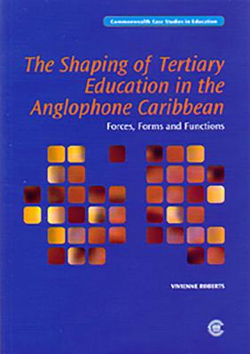 The Shaping of Tertiary Education in the Anglophone Caribbean: Forces, Forms and Functions - Commonwealth Secretariat
