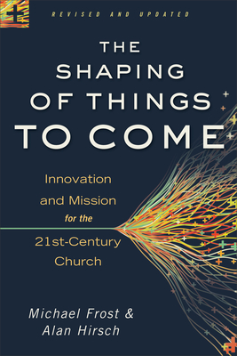 The Shaping of Things to Come: Innovation and Mission for the 21st-Century Church - Hirsch, Alan, M.D., and Frost, Michael