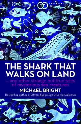 The Shark That Walks on Land: And Other Strange but True Tales of Mysterious Sea Creatures - Bright, Michael