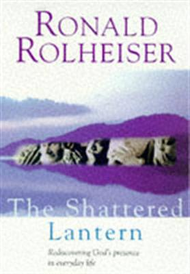 The Shattered Lantern: Rediscovering God's Presence in Everyday Life - Rolheiser, Ronald
