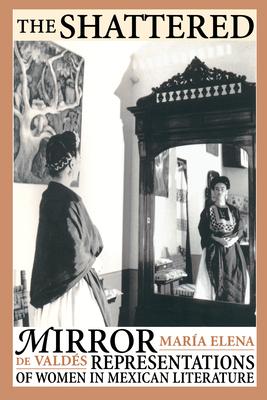The Shattered Mirror: Representations of Women in Mexican Literature - Valdes, Maria Elena De