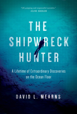 The Shipwreck Hunter: A Lifetime of Extraordinary Discoveries on the Ocean Floor - Mearns, David L