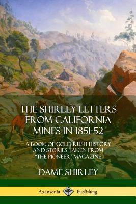 """The Shirley Letters from California Mines in 1851-52: A Book of Gold Rush History and Stories Taken from """"the Pioneer"""" Magazine - Shirley, Dame"""