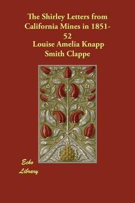The Shirley Letters from California Mines in 1851-52 - Clappe, Louise Amelia Knapp Smith, and Russell, Thomas C (Editor), and Lawrence, Mrs M V T (Memoir by)