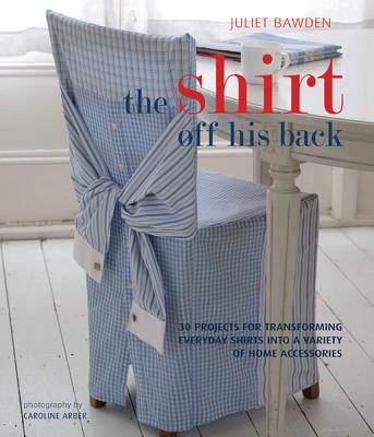 The Shirt Off His Back: 30 Projects for Transforming Everday Shirts Into a Variety of Home Accessories - Bawden, Juliet, and Arber, Caroline (Photographer)