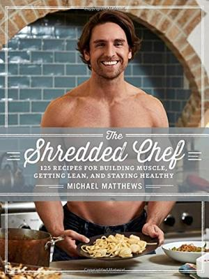 The Shredded Chef: 120 Recipes for Building Muscle, Getting Lean, and Staying Healthy - Matthews, Michael