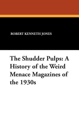 The Shudder Pulps: A History of the Weird Menace Magazines of the 1930s - Jones, Robert Kenneth