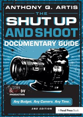The Shut Up and Shoot Documentary Guide: A Down & Dirty DV Production - Artis, Anthony Q