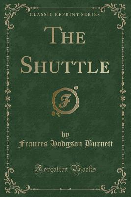 The Shuttle (Classic Reprint) - Burnett, Frances Hodgson