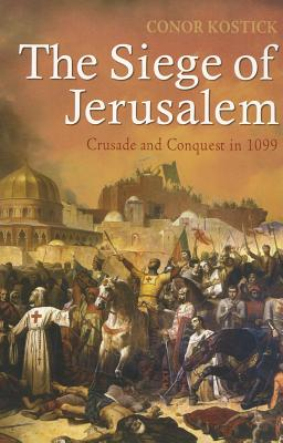 The Siege of Jerusalem: Crusade and Conquest in 1099 - Kostick, Conor