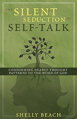 The Silent Seduction of Self-Talk: Conforming Deadly Thought Patterns to the Word of God - Beach, Shelly