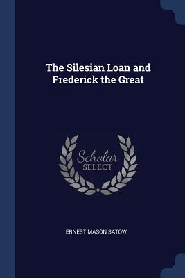 The Silesian Loan and Frederick the Great - Satow, Ernest Mason, Sir