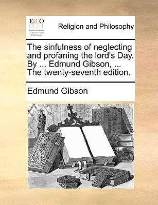 The Sinfulness of Neglecting and Profaning the Lord's Day. by ... Edmund Gibson, ... the Twenty-Seventh Edition. - Gibson, Edmund