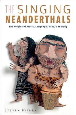 The Singing Neanderthals: The Origins of Music, Language, Mind, and Body - Mithen, Steven