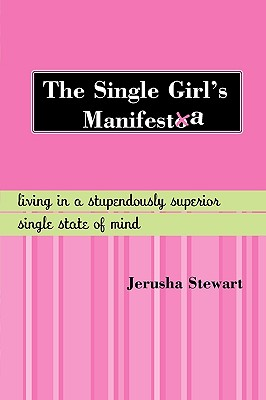 The Single Girl's Manifesta: Living in a Stupendously Superior Single State of Mind - Stewart, Jerusha