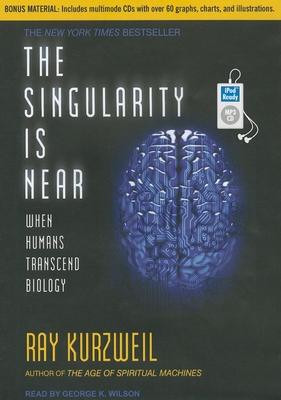 The Singularity Is Near: When Humans Transcend Biology - Kurzweil, Ray, PhD, and Wilson, George K (Read by)