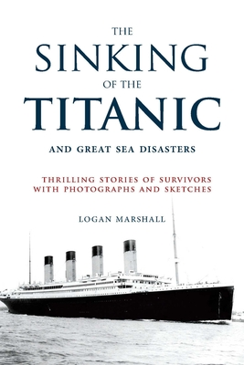 The Sinking of the Titanic and Great Sea Disasters: Thrilling Stories of Survivors with Photographs and Sketches - Marshall, Logan (Editor), and Spignesi, Stephen (Foreword by)