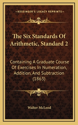 The Six Standards of Arithmetic, Standard 2: Containing a Graduate Course of Exercises in Numeration, Addition, and Subtraction (1863) - McLeod, Walter