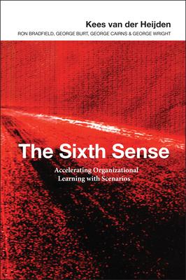 The Sixth Sense: Enhancing Organizational Learning with Scenarios - Van Der Heijden, Kees, and Bradfield, Ron, and Burt, George