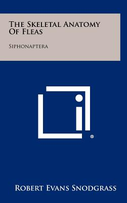 The Skeletal Anatomy of Fleas: Siphonaptera - Snodgrass, Robert Evans