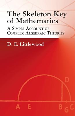 The Skeleton Key of Mathematics: A Simple Account of Complex Algebraic Theories - Littlewood, D E