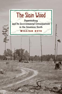 The Slain Wood: Papermaking and Its Environmental Consequences in the American South - Boyd, William