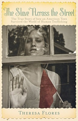 The Slave Across the Street: The True Story of How an Amercian Teen Survived the World of Human Trafficking - Flores, Theresa L, and Wells, PeggySue