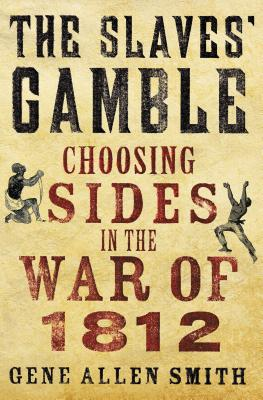 The Slaves' Gamble: Choosing Sides in the War of 1812 - Smith, Gene Allen