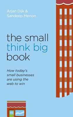 The Small Think Big Book: How Today's Small Businesses Are Using the Web to Win - Dijk, Arjan, and Menon, Sandeep