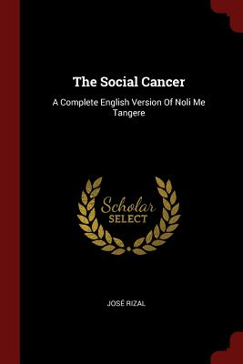 The Social Cancer: A Complete English Version of Noli Me Tangere - Rizal, Jose