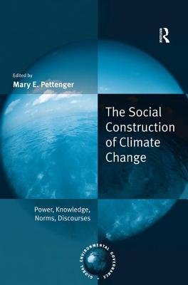 The Social Construction of Climate Change: Power, Knowledge, Norms, Discourses - Pettenger, Mary E (Editor)