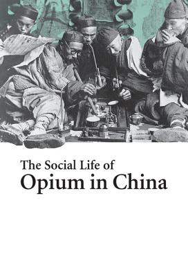 The Social Life of Opium in China - Yangwen, Zheng