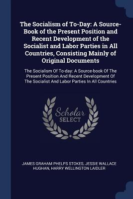 The Socialism of To-Day: A Source-Book of the Present Position and Recent Development of the Socialist and Labor Parties in All Countries, Consisting Mainly of Original Documents: The Socialism of To-Day: A Source-Book of the Present Position and... - Stokes, James Graham Phelps, and Hughan, Jessie Wallace, and Laidler, Harry Wellington