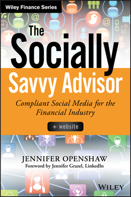 The Socially Savvy Advisor: Compliant Social Media for the Financial Industry - Openshaw, Jennifer, and McIlwain, Amy (Contributions by), and Fross, Stuart (Contributions by)