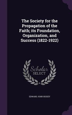 The Society for the Propagation of the Faith; Its Foundation, Organization, and Success (1822-1922) - Hickey, Edward John