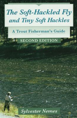 The Soft-Hackled Fly and Tiny Soft Hackles: A Trout Fisherman's Guide - Nemes, Sylvester