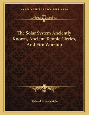 The Solar System Anciently Known, Ancient Temple Circles, and Fire Worship - Knight, Richard Payne
