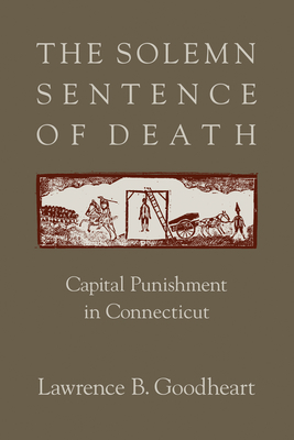 The Solemn Sentence of Death: Capital Punishment in Connecticut - Goodheart, Lawrence B