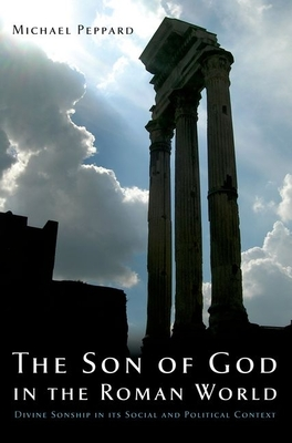 The Son of God in the Roman World: Divine Sonship in Its Social and Political Context - Peppard, Michael