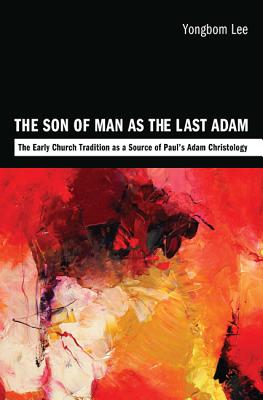The Son of Man as the Last Adam: The Early Church Tradition as a Source of Paul's Adam Christology - Lee, Yongbom
