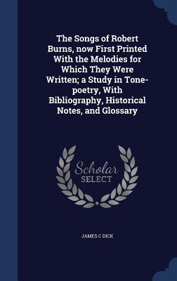 The Songs of Robert Burns, Now First Printed with the Melodies for Which They Were Written; A Study in Tone-Poetry, with Bibliography, Historical Notes, and Glossary - Dick, James C