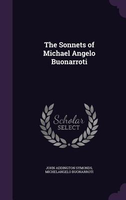 The Sonnets of Michael Angelo Buonarroti - Symonds, John Addington, and Buonarroti, Michelangelo