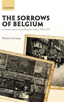 The Sorrows of Belgium: Liberation and Political Reconstruction, 1944-1947 - Conway, Martin