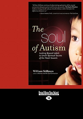 The Soul of Autism: Looking Beyond Labels to Unveil Spiritual Secrets of the Heart Savants (Easyread Large Edition) - Stillman, William