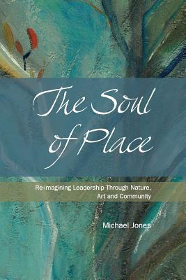 The Soul of Place: Re-imagining Leadership Through Nature, Art and Community - Jones, Michael