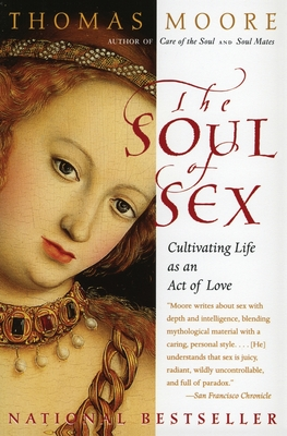 The Soul of Sex: Cultivating Life as an Act of Love - Moore, Thomas