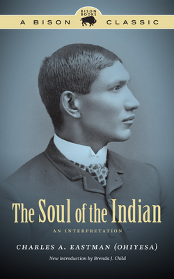 The Soul of the Indian: An Interpretation - Eastman, Charles A, and Child, Brenda J (Introduction by)