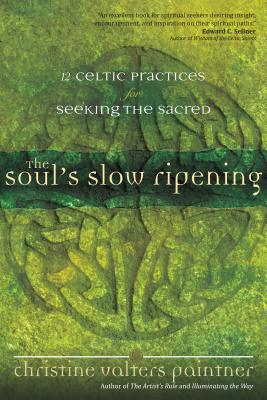 The Soul's Slow Ripening: 12 Celtic Practices for Seeking the Sacred - Paintner, Christine Valters, PhD, Osb