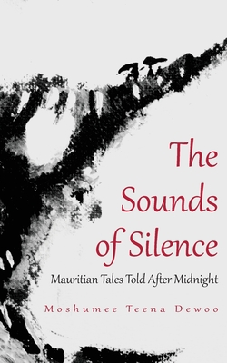 The Sounds of Silence. Mauritian Tales Told After Midnight - Dewoo, Moshumee Teena