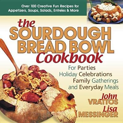 The Sourdough Bread Bowl Cookbook: For Parties, Holiday Celebrations, Family Gatherings, and Everyday Meals - Parks, Lonnette, and Vrattos, John, and Messinger, Lisa